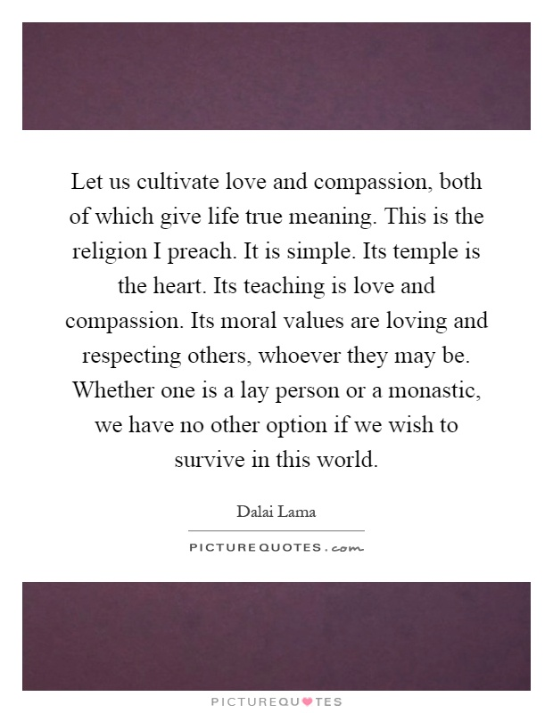 Let us cultivate love and compassion, both of which give life true meaning. This is the religion I preach. It is simple. Its temple is the heart. Its teaching is love and compassion. Its moral values are loving and respecting others, whoever they may be. Whether one is a lay person or a monastic, we have no other option if we wish to survive in this world Picture Quote #1