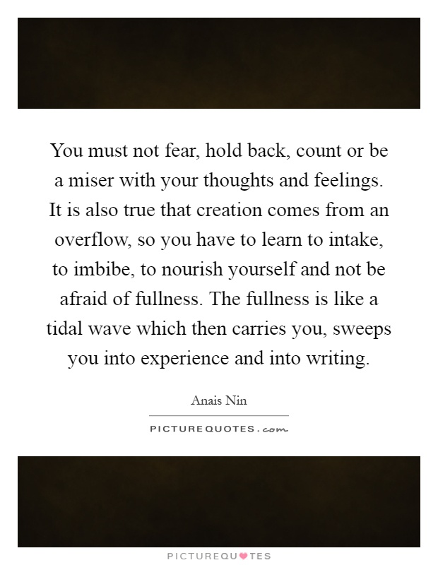 You must not fear, hold back, count or be a miser with your thoughts and feelings. It is also true that creation comes from an overflow, so you have to learn to intake, to imbibe, to nourish yourself and not be afraid of fullness. The fullness is like a tidal wave which then carries you, sweeps you into experience and into writing Picture Quote #1