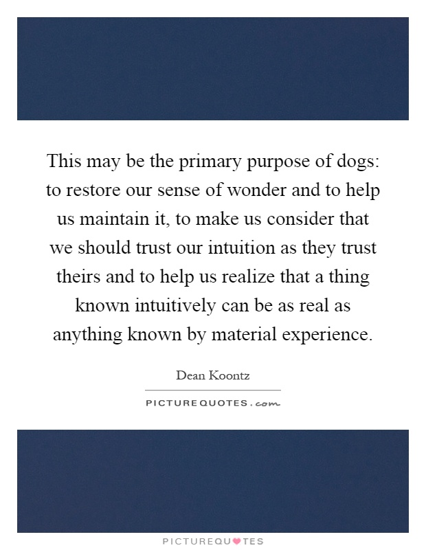 This may be the primary purpose of dogs: to restore our sense of wonder and to help us maintain it, to make us consider that we should trust our intuition as they trust theirs and to help us realize that a thing known intuitively can be as real as anything known by material experience Picture Quote #1