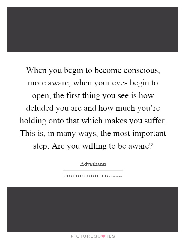 When you begin to become conscious, more aware, when your eyes begin to open, the first thing you see is how deluded you are and how much you're holding onto that which makes you suffer. This is, in many ways, the most important step: Are you willing to be aware? Picture Quote #1