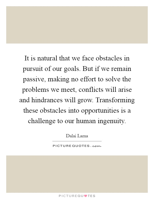 It is natural that we face obstacles in pursuit of our goals. But if we remain passive, making no effort to solve the problems we meet, conflicts will arise and hindrances will grow. Transforming these obstacles into opportunities is a challenge to our human ingenuity Picture Quote #1