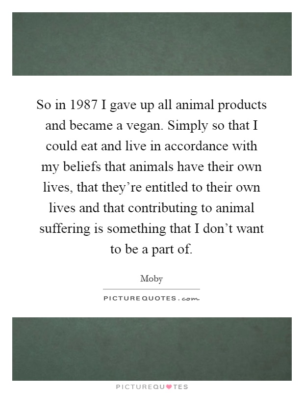 So in 1987 I gave up all animal products and became a vegan. Simply so that I could eat and live in accordance with my beliefs that animals have their own lives, that they're entitled to their own lives and that contributing to animal suffering is something that I don't want to be a part of Picture Quote #1