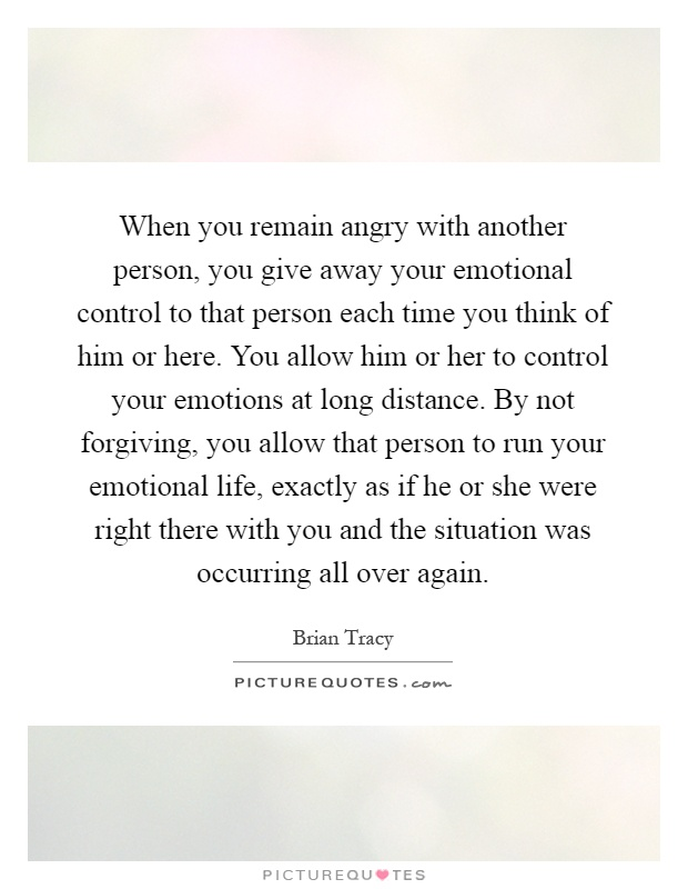 When you remain angry with another person, you give away your emotional control to that person each time you think of him or here. You allow him or her to control your emotions at long distance. By not forgiving, you allow that person to run your emotional life, exactly as if he or she were right there with you and the situation was occurring all over again Picture Quote #1