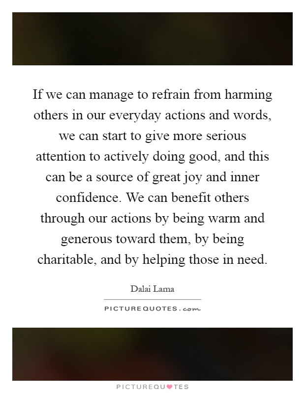 If we can manage to refrain from harming others in our everyday actions and words, we can start to give more serious attention to actively doing good, and this can be a source of great joy and inner confidence. We can benefit others through our actions by being warm and generous toward them, by being charitable, and by helping those in need Picture Quote #1