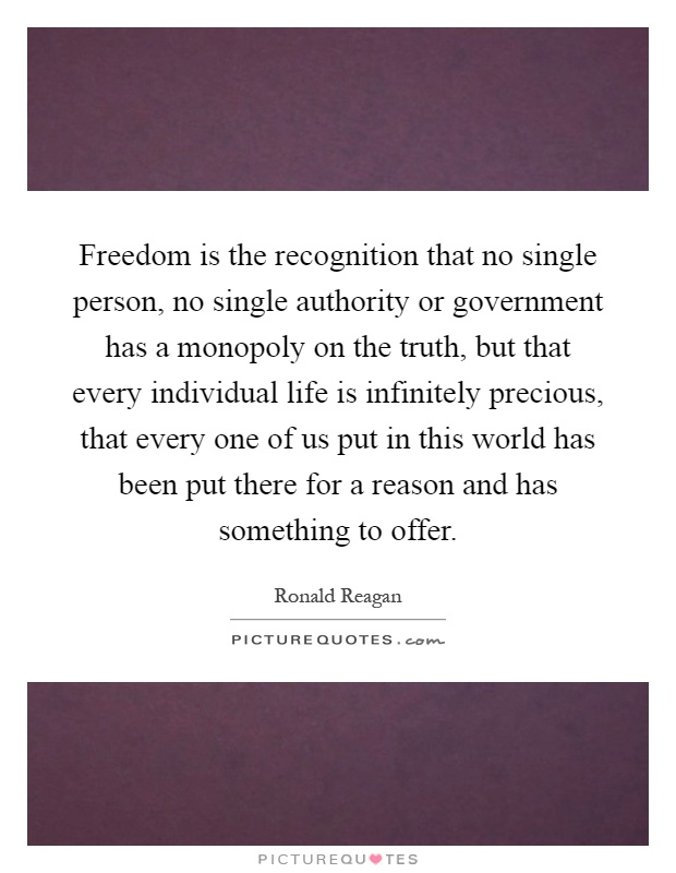 Freedom is the recognition that no single person, no single authority or government has a monopoly on the truth, but that every individual life is infinitely precious, that every one of us put in this world has been put there for a reason and has something to offer Picture Quote #1