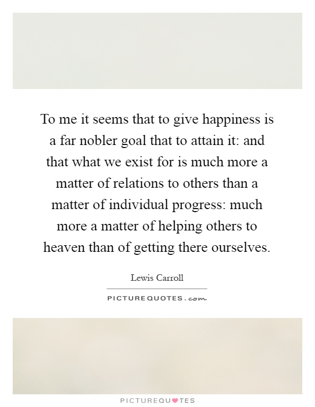 To me it seems that to give happiness is a far nobler goal that to attain it: and that what we exist for is much more a matter of relations to others than a matter of individual progress: much more a matter of helping others to heaven than of getting there ourselves Picture Quote #1