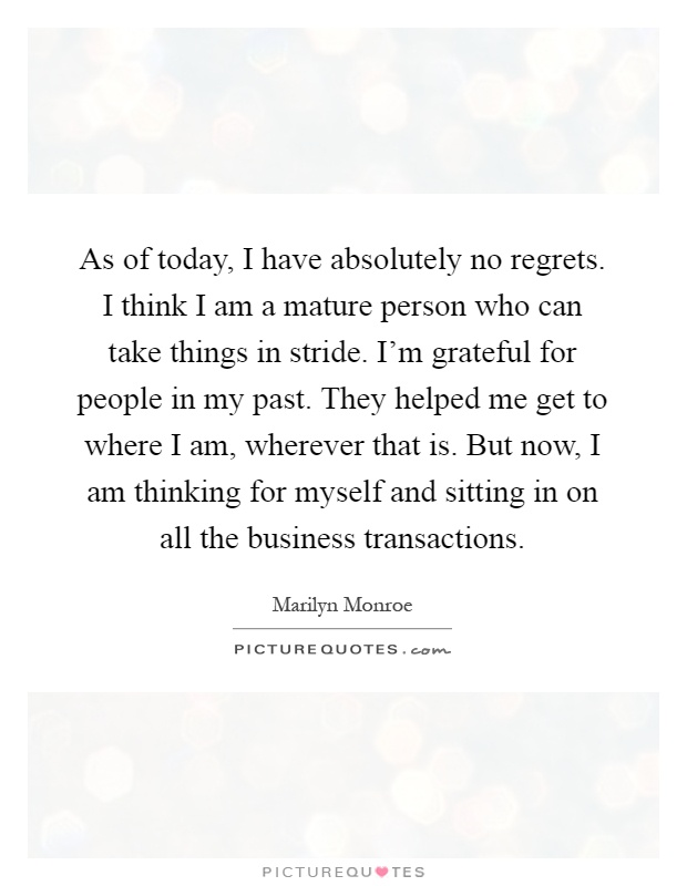 As of today, I have absolutely no regrets. I think I am a mature person who can take things in stride. I'm grateful for people in my past. They helped me get to where I am, wherever that is. But now, I am thinking for myself and sitting in on all the business transactions Picture Quote #1