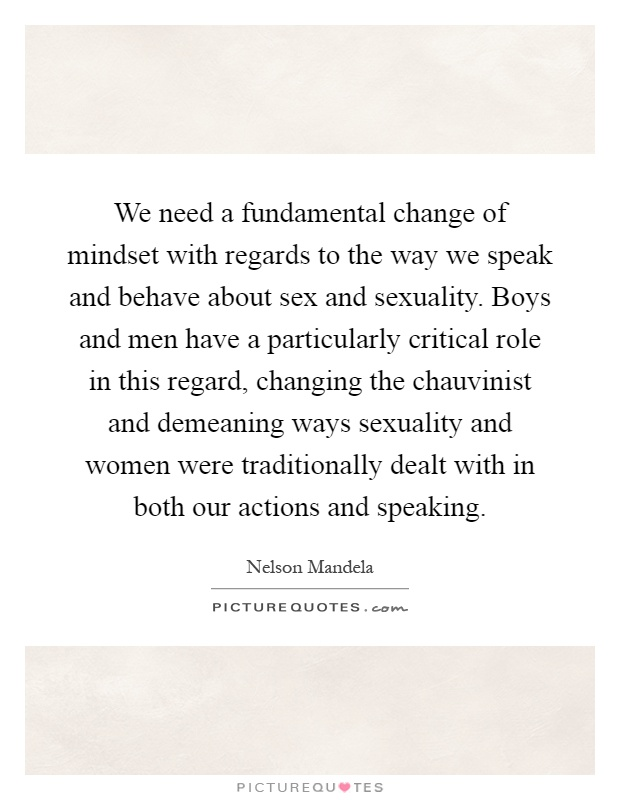 We need a fundamental change of mindset with regards to the way we speak and behave about sex and sexuality. Boys and men have a particularly critical role in this regard, changing the chauvinist and demeaning ways sexuality and women were traditionally dealt with in both our actions and speaking Picture Quote #1