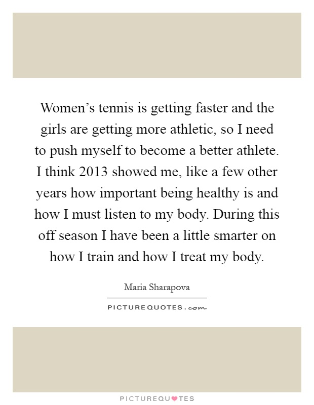 Women's tennis is getting faster and the girls are getting more athletic, so I need to push myself to become a better athlete. I think 2013 showed me, like a few other years how important being healthy is and how I must listen to my body. During this off season I have been a little smarter on how I train and how I treat my body Picture Quote #1