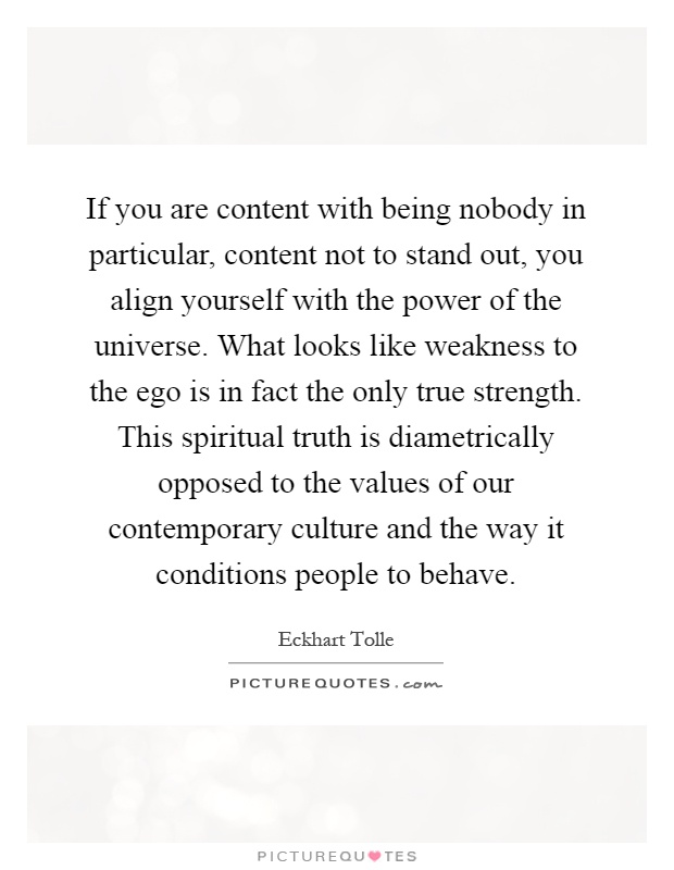 If you are content with being nobody in particular, content not to stand out, you align yourself with the power of the universe. What looks like weakness to the ego is in fact the only true strength. This spiritual truth is diametrically opposed to the values of our contemporary culture and the way it conditions people to behave Picture Quote #1