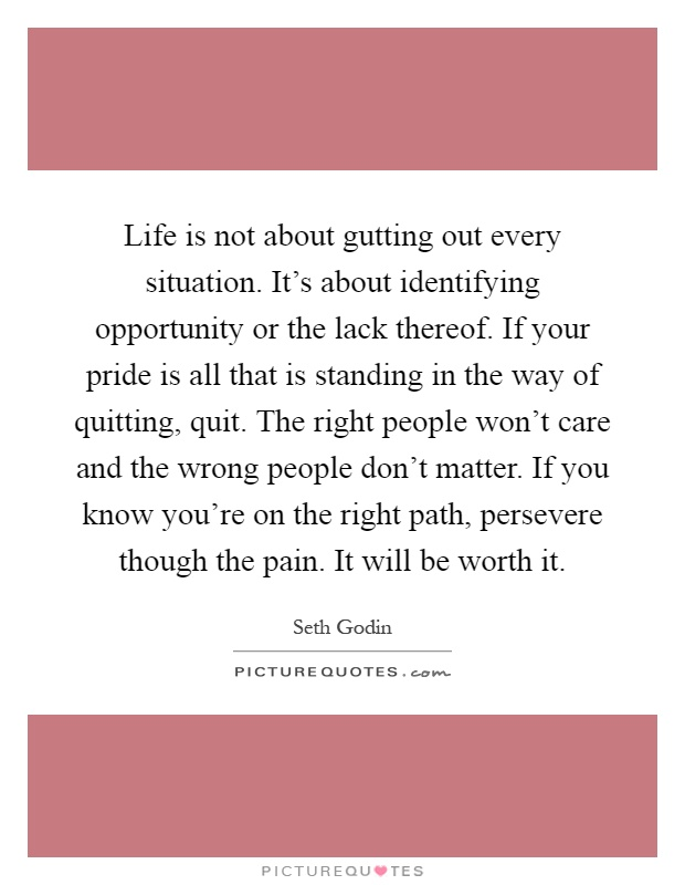 Life is not about gutting out every situation. It's about identifying opportunity or the lack thereof. If your pride is all that is standing in the way of quitting, quit. The right people won't care and the wrong people don't matter. If you know you're on the right path, persevere though the pain. It will be worth it Picture Quote #1