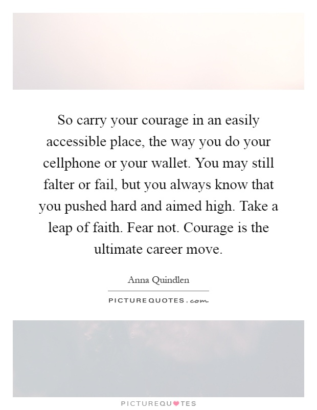 So carry your courage in an easily accessible place, the way you do your cellphone or your wallet. You may still falter or fail, but you always know that you pushed hard and aimed high. Take a leap of faith. Fear not. Courage is the ultimate career move Picture Quote #1