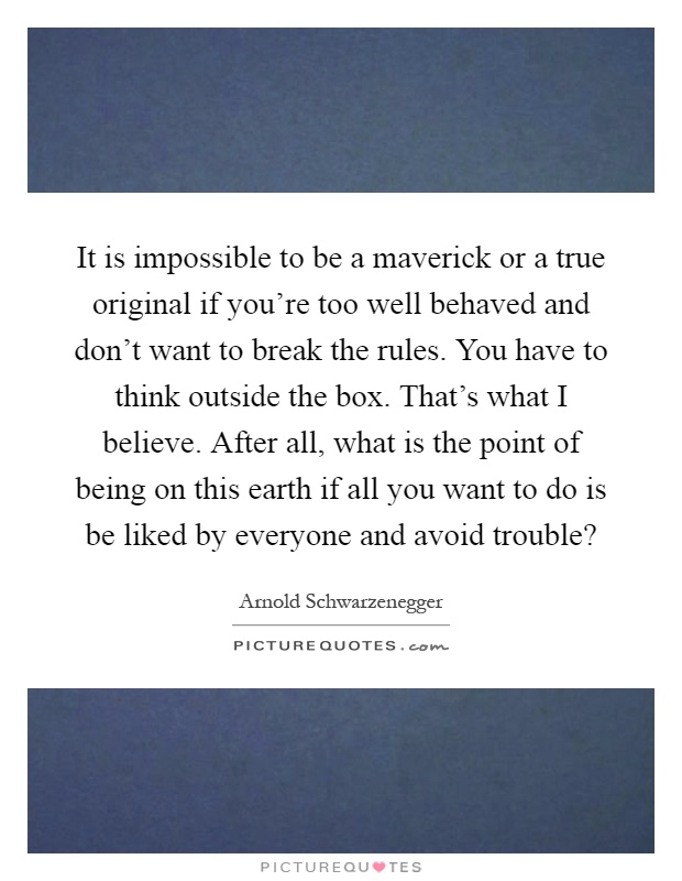 It is impossible to be a maverick or a true original if you're too well behaved and don't want to break the rules. You have to think outside the box. That's what I believe. After all, what is the point of being on this earth if all you want to do is be liked by everyone and avoid trouble? Picture Quote #1