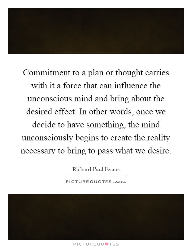 Commitment to a plan or thought carries with it a force that can influence the unconscious mind and bring about the desired effect. In other words, once we decide to have something, the mind unconsciously begins to create the reality necessary to bring to pass what we desire Picture Quote #1