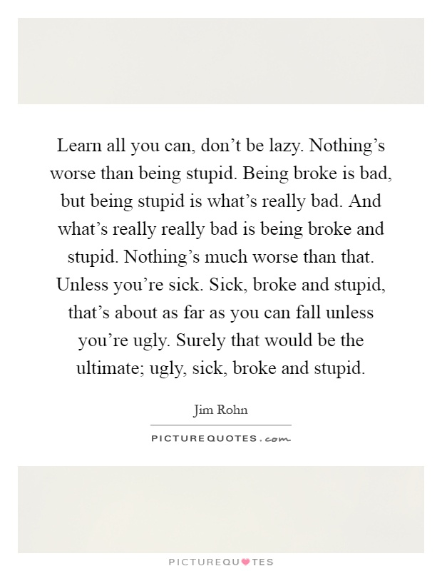Learn all you can, don't be lazy. Nothing's worse than being stupid. Being broke is bad, but being stupid is what's really bad. And what's really really bad is being broke and stupid. Nothing's much worse than that. Unless you're sick. Sick, broke and stupid, that's about as far as you can fall unless you're ugly. Surely that would be the ultimate; ugly, sick, broke and stupid Picture Quote #1