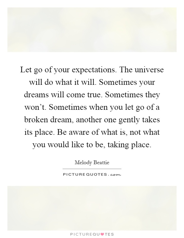 Let go of your expectations. The universe will do what it will. Sometimes your dreams will come true. Sometimes they won't. Sometimes when you let go of a broken dream, another one gently takes its place. Be aware of what is, not what you would like to be, taking place Picture Quote #1