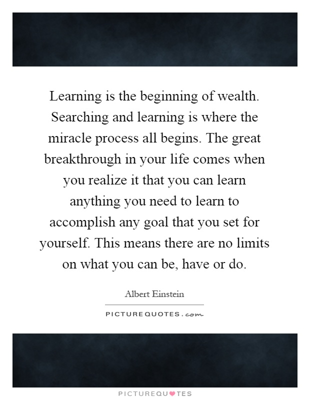 Learning is the beginning of wealth. Searching and learning is where the miracle process all begins. The great breakthrough in your life comes when you realize it that you can learn anything you need to learn to accomplish any goal that you set for yourself. This means there are no limits on what you can be, have or do Picture Quote #1