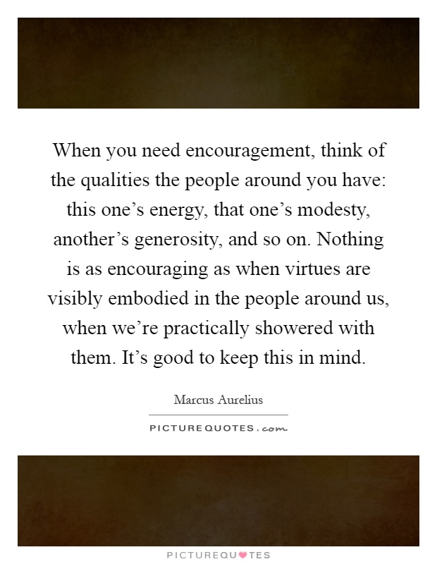 When you need encouragement, think of the qualities the people around you have: this one's energy, that one's modesty, another's generosity, and so on. Nothing is as encouraging as when virtues are visibly embodied in the people around us, when we're practically showered with them. It's good to keep this in mind Picture Quote #1