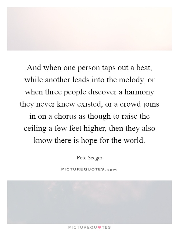 And when one person taps out a beat, while another leads into the melody, or when three people discover a harmony they never knew existed, or a crowd joins in on a chorus as though to raise the ceiling a few feet higher, then they also know there is hope for the world Picture Quote #1