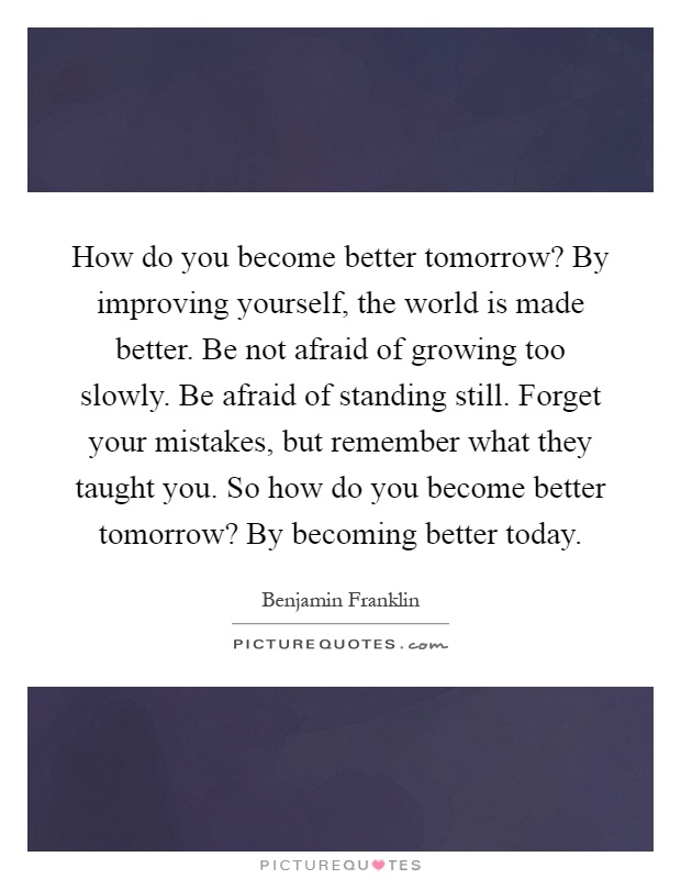 How do you become better tomorrow? By improving yourself, the world is made better. Be not afraid of growing too slowly. Be afraid of standing still. Forget your mistakes, but remember what they taught you. So how do you become better tomorrow? By becoming better today Picture Quote #1