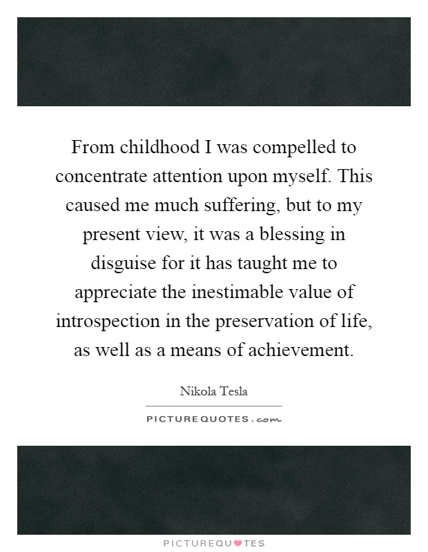 From childhood I was compelled to concentrate attention upon myself. This caused me much suffering, but to my present view, it was a blessing in disguise for it has taught me to appreciate the inestimable value of introspection in the preservation of life, as well as a means of achievement Picture Quote #1