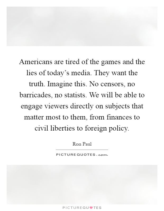 Americans are tired of the games and the lies of today's media. They want the truth. Imagine this. No censors, no barricades, no statists. We will be able to engage viewers directly on subjects that matter most to them, from finances to civil liberties to foreign policy Picture Quote #1