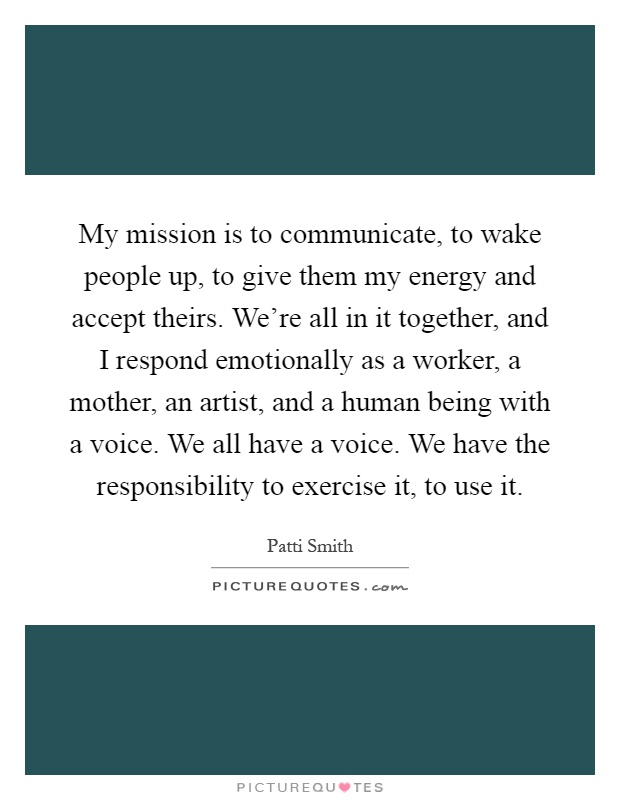My mission is to communicate, to wake people up, to give them my energy and accept theirs. We're all in it together, and I respond emotionally as a worker, a mother, an artist, and a human being with a voice. We all have a voice. We have the responsibility to exercise it, to use it Picture Quote #1