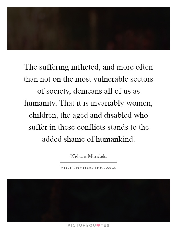 The suffering inflicted, and more often than not on the most vulnerable sectors of society, demeans all of us as humanity. That it is invariably women, children, the aged and disabled who suffer in these conflicts stands to the added shame of humankind Picture Quote #1