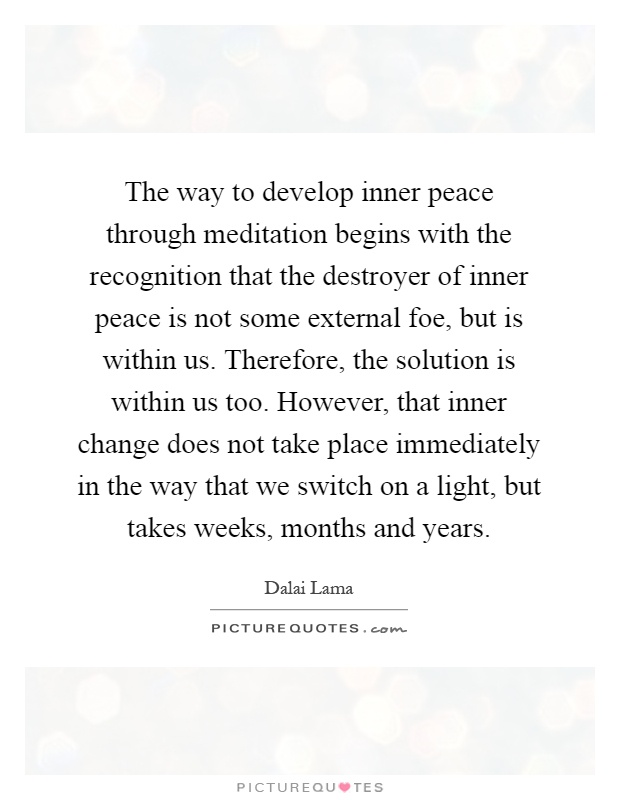 The way to develop inner peace through meditation begins with the recognition that the destroyer of inner peace is not some external foe, but is within us. Therefore, the solution is within us too. However, that inner change does not take place immediately in the way that we switch on a light, but takes weeks, months and years Picture Quote #1