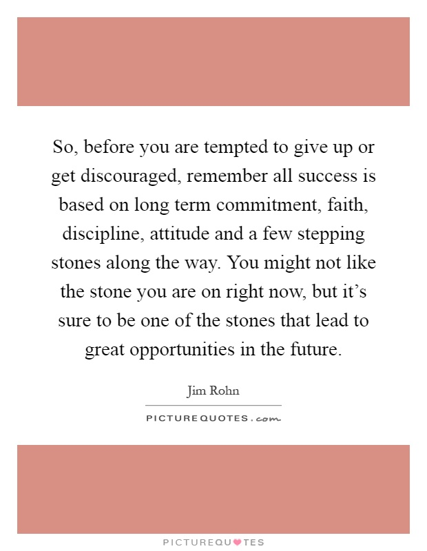 So, before you are tempted to give up or get discouraged, remember all success is based on long term commitment, faith, discipline, attitude and a few stepping stones along the way. You might not like the stone you are on right now, but it's sure to be one of the stones that lead to great opportunities in the future Picture Quote #1