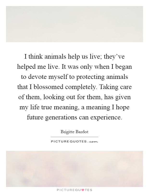 I think animals help us live; they've helped me live. It was only when I began to devote myself to protecting animals that I blossomed completely. Taking care of them, looking out for them, has given my life true meaning, a meaning I hope future generations can experience Picture Quote #1
