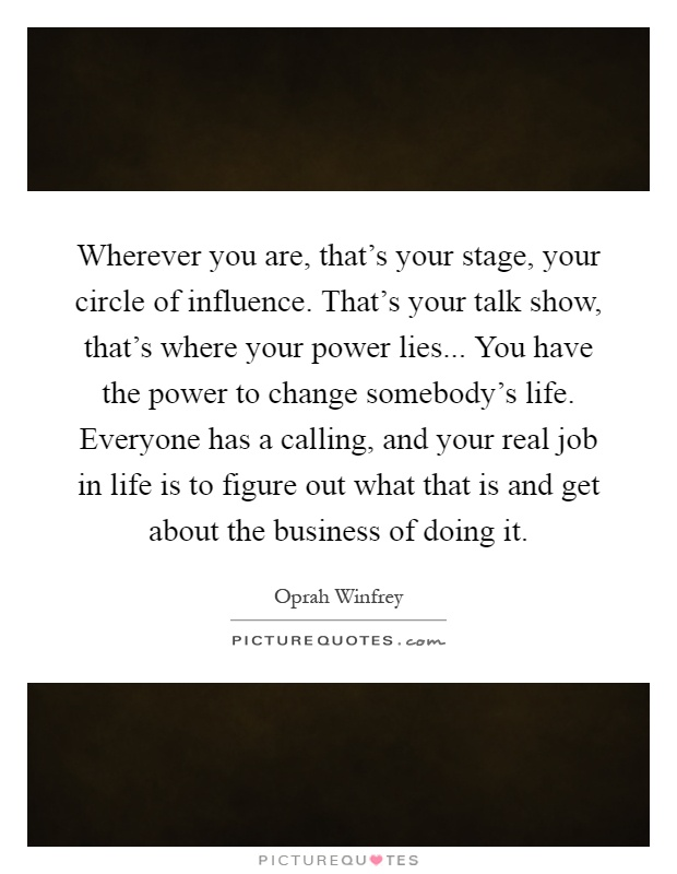 Wherever you are, that's your stage, your circle of influence. That's your talk show, that's where your power lies... You have the power to change somebody's life. Everyone has a calling, and your real job in life is to figure out what that is and get about the business of doing it Picture Quote #1