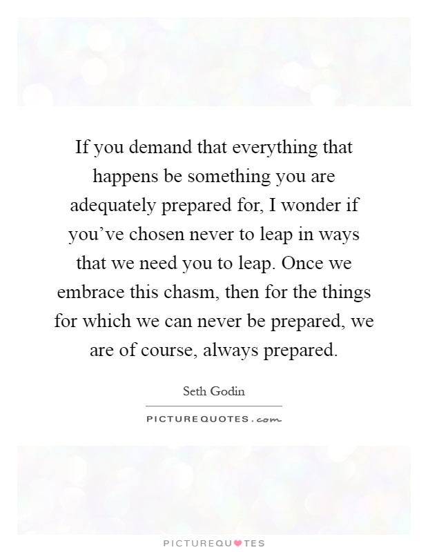 If you demand that everything that happens be something you are adequately prepared for, I wonder if you've chosen never to leap in ways that we need you to leap. Once we embrace this chasm, then for the things for which we can never be prepared, we are of course, always prepared Picture Quote #1