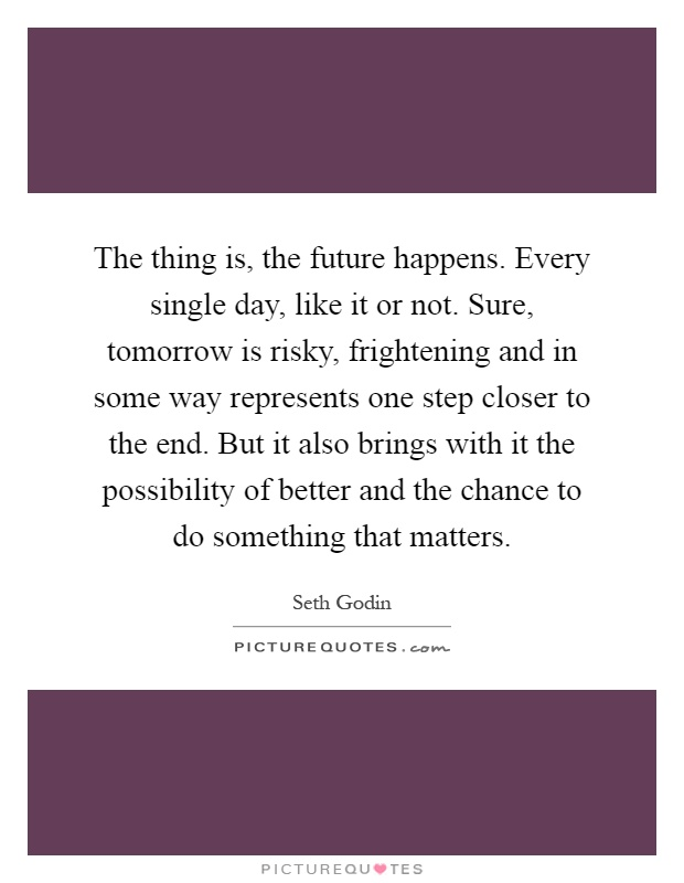 The thing is, the future happens. Every single day, like it or not. Sure, tomorrow is risky, frightening and in some way represents one step closer to the end. But it also brings with it the possibility of better and the chance to do something that matters Picture Quote #1