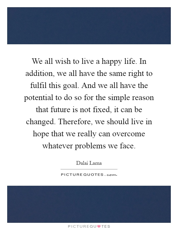 We all wish to live a happy life. In addition, we all have the same right to fulfil this goal. And we all have the potential to do so for the simple reason that future is not fixed, it can be changed. Therefore, we should live in hope that we really can overcome whatever problems we face Picture Quote #1