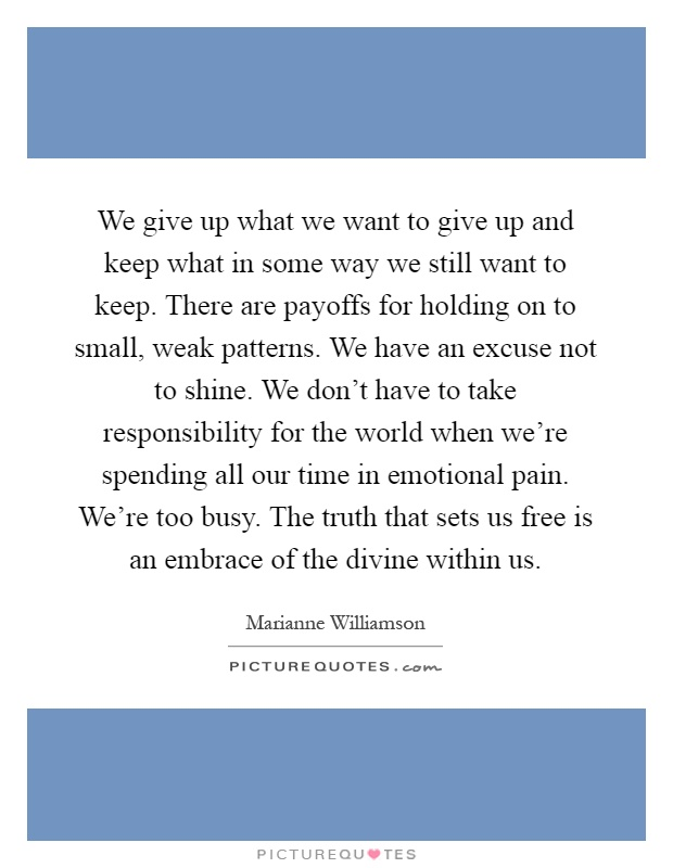We give up what we want to give up and keep what in some way we still want to keep. There are payoffs for holding on to small, weak patterns. We have an excuse not to shine. We don't have to take responsibility for the world when we're spending all our time in emotional pain. We're too busy. The truth that sets us free is an embrace of the divine within us Picture Quote #1
