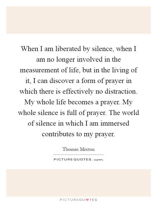 When I am liberated by silence, when I am no longer involved in the measurement of life, but in the living of it, I can discover a form of prayer in which there is effectively no distraction. My whole life becomes a prayer. My whole silence is full of prayer. The world of silence in which I am immersed contributes to my prayer Picture Quote #1