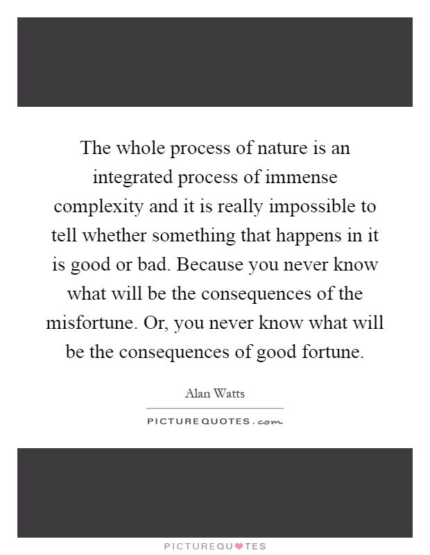 The whole process of nature is an integrated process of immense complexity and it is really impossible to tell whether something that happens in it is good or bad. Because you never know what will be the consequences of the misfortune. Or, you never know what will be the consequences of good fortune Picture Quote #1