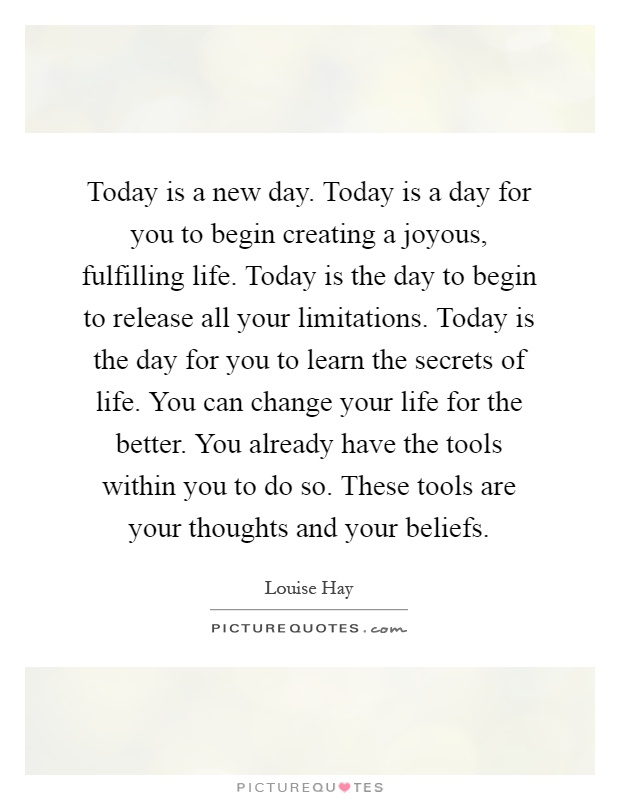 Today is a new day. Today is a day for you to begin creating a joyous, fulfilling life. Today is the day to begin to release all your limitations. Today is the day for you to learn the secrets of life. You can change your life for the better. You already have the tools within you to do so. These tools are your thoughts and your beliefs Picture Quote #1