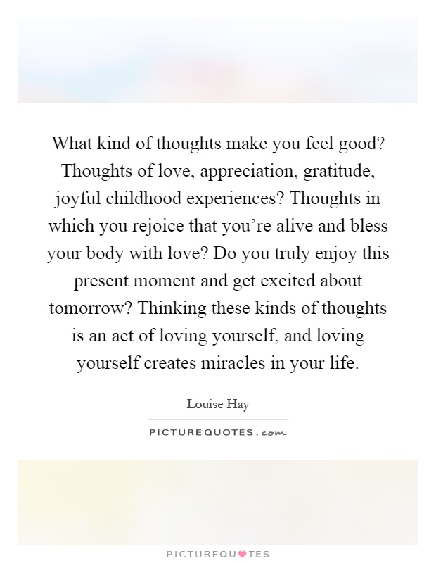 What kind of thoughts make you feel good? Thoughts of love, appreciation, gratitude, joyful childhood experiences? Thoughts in which you rejoice that you're alive and bless your body with love? Do you truly enjoy this present moment and get excited about tomorrow? Thinking these kinds of thoughts is an act of loving yourself, and loving yourself creates miracles in your life Picture Quote #1
