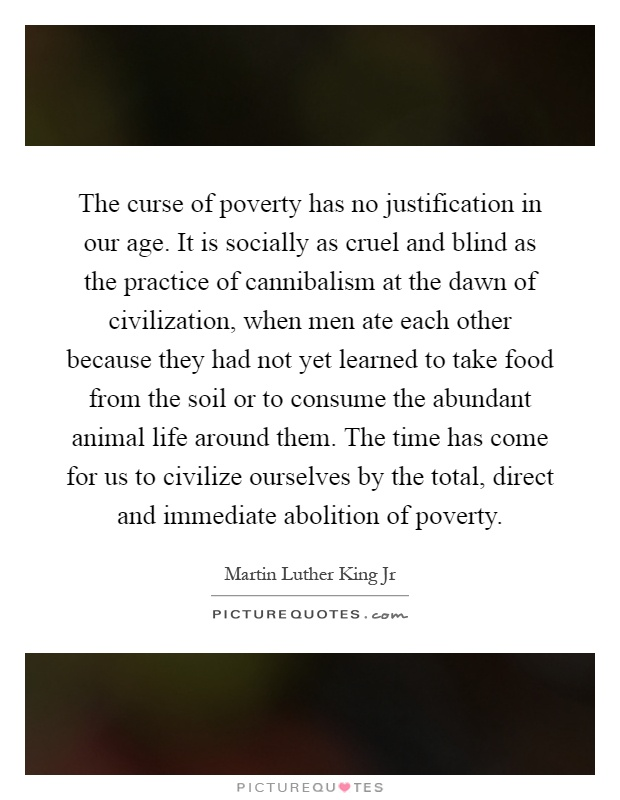 The curse of poverty has no justification in our age. It is socially as cruel and blind as the practice of cannibalism at the dawn of civilization, when men ate each other because they had not yet learned to take food from the soil or to consume the abundant animal life around them. The time has come for us to civilize ourselves by the total, direct and immediate abolition of poverty Picture Quote #1