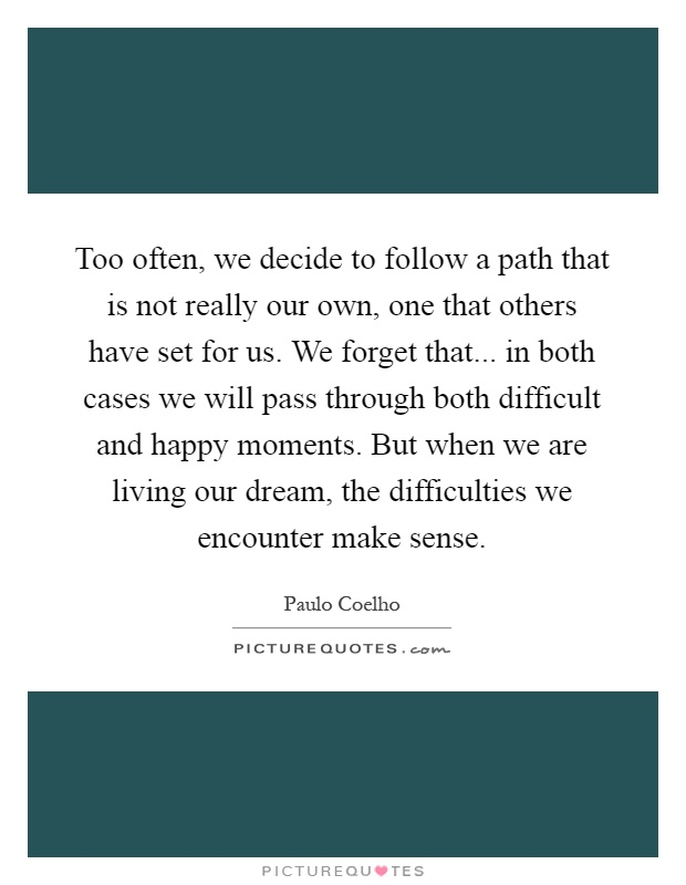 Too often, we decide to follow a path that is not really our own, one that others have set for us. We forget that... in both cases we will pass through both difficult and happy moments. But when we are living our dream, the difficulties we encounter make sense Picture Quote #1