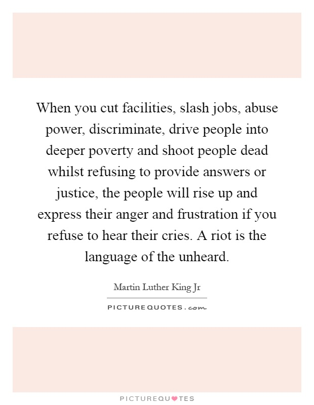 When you cut facilities, slash jobs, abuse power, discriminate, drive people into deeper poverty and shoot people dead whilst refusing to provide answers or justice, the people will rise up and express their anger and frustration if you refuse to hear their cries. A riot is the language of the unheard Picture Quote #1