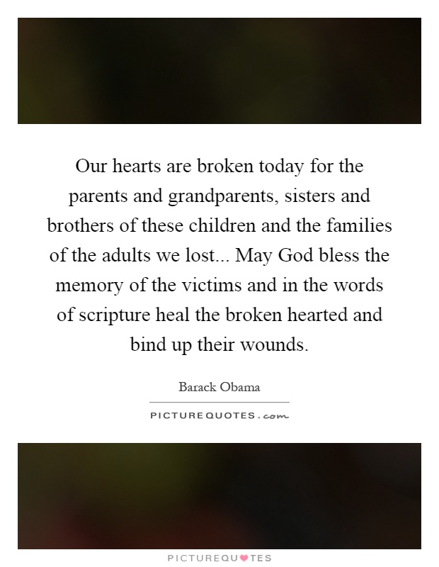 Our hearts are broken today for the parents and grandparents, sisters and brothers of these children and the families of the adults we lost... May God bless the memory of the victims and in the words of scripture heal the broken hearted and bind up their wounds Picture Quote #1
