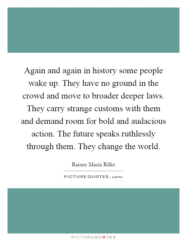 Again and again in history some people wake up. They have no ground in the crowd and move to broader deeper laws. They carry strange customs with them and demand room for bold and audacious action. The future speaks ruthlessly through them. They change the world Picture Quote #1