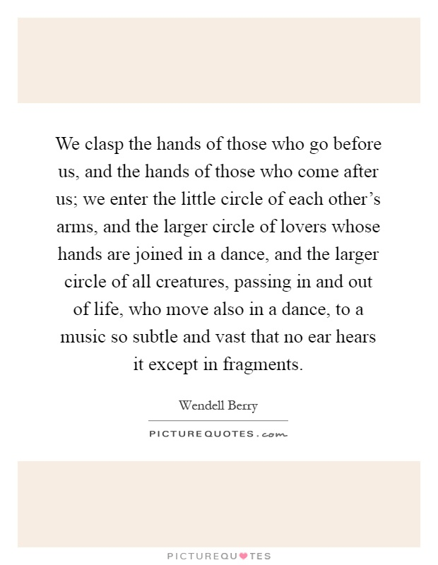 We clasp the hands of those who go before us, and the hands of those who come after us; we enter the little circle of each other's arms, and the larger circle of lovers whose hands are joined in a dance, and the larger circle of all creatures, passing in and out of life, who move also in a dance, to a music so subtle and vast that no ear hears it except in fragments Picture Quote #1