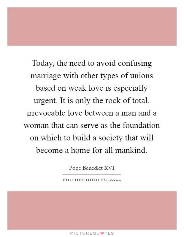 Today, the need to avoid confusing marriage with other types of unions based on weak love is especially urgent. It is only the rock of total, irrevocable love between a man and a woman that can serve as the foundation on which to build a society that will become a home for all mankind Picture Quote #1