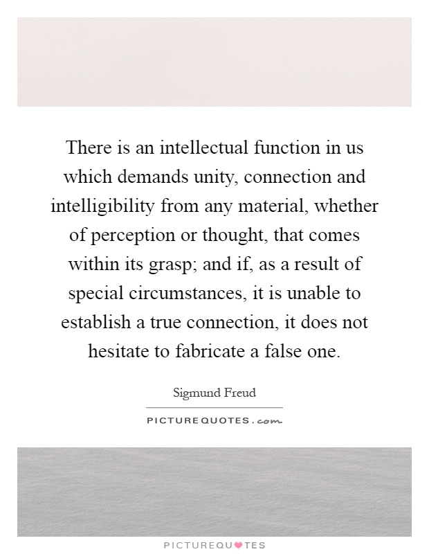 There is an intellectual function in us which demands unity, connection and intelligibility from any material, whether of perception or thought, that comes within its grasp; and if, as a result of special circumstances, it is unable to establish a true connection, it does not hesitate to fabricate a false one Picture Quote #1