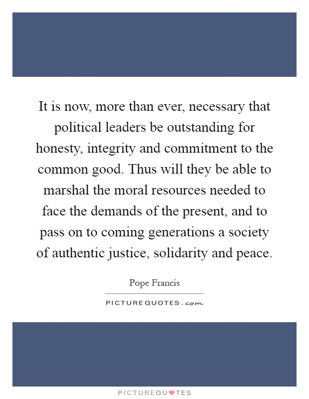 It is now, more than ever, necessary that political leaders be outstanding for honesty, integrity and commitment to the common good. Thus will they be able to marshal the moral resources needed to face the demands of the present, and to pass on to coming generations a society of authentic justice, solidarity and peace Picture Quote #1