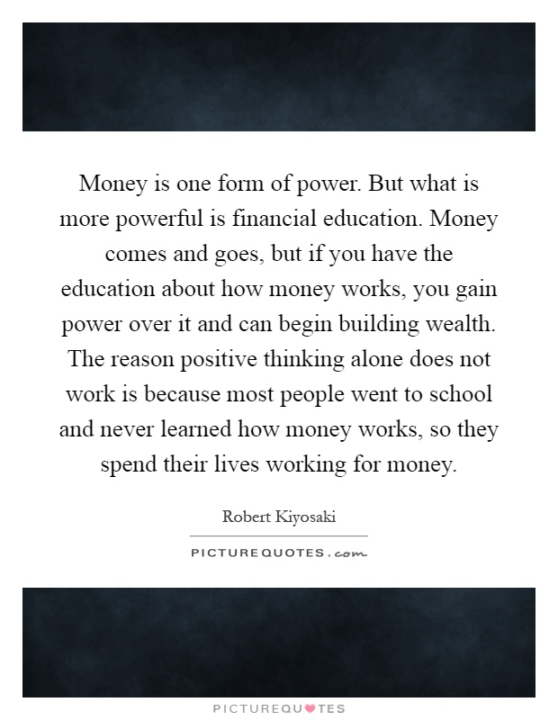 Money is one form of power. But what is more powerful is financial education. Money comes and goes, but if you have the education about how money works, you gain power over it and can begin building wealth. The reason positive thinking alone does not work is because most people went to school and never learned how money works, so they spend their lives working for money Picture Quote #1